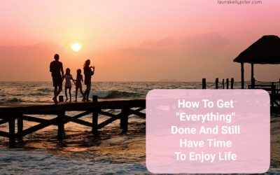 "How To Get ""Everything"" Done And Still Have Time To Enjoy Life"